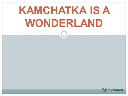 KAMCHATKA IS A WONDERLAND. Location Kamchatka Peninsula is situated in the Far East of Russia.