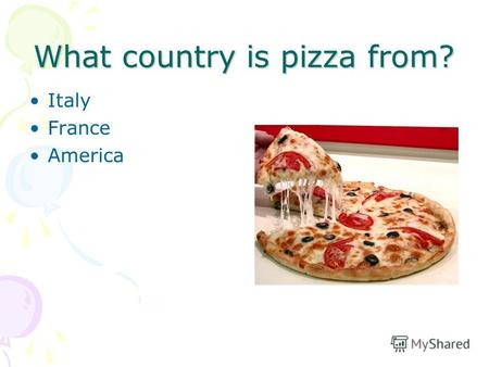 What country is pizza from? Italy France America.
