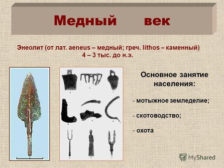 Энеолит (от лат. аeneus – медный; греч. lithos – каменный) 4 – 3 тыс. до н.э. Основное занятие населения: - мотыжное земледелие; - скотоводство; - охота.