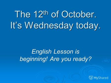 The 12 th of October. Its Wednesday today. English Lesson is beginning! Are you ready?