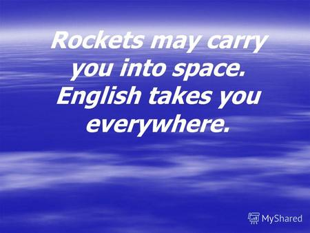 Rockets may carry you into space. English takes you everywhere.
