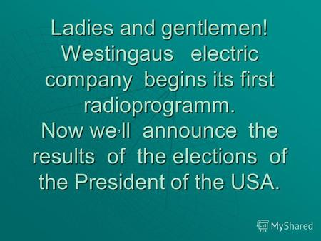 Ladies and gentlemen! Westingaus electric company begins its first radioprogramm. Now we, ll announce the results of the elections of the President of.