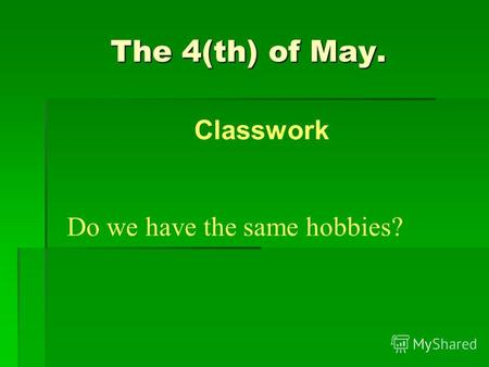 The 4(th) of May. Do we have the same hobbies? Classwork.