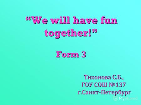 We will have fun together! Form 3 Тихонова С. Б., ГОУ СОШ 137 г. Санкт - Петербург.