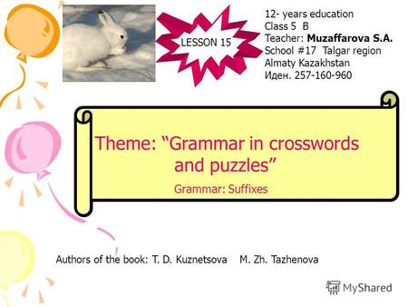 LESSON 15 Theme: Grammar in crosswords and puzzles Grammar: Suffixes 12- years education Class 5 B Teacher: Muzaffarova S.A. School #17 Talgar region Almaty.