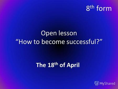 Open lesson How to become successful? The 18 th of April 8 th form.