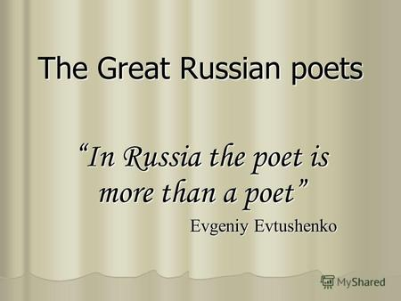 The Great Russian poets In Russia the poet is more than a poet Evgeniy Evtushenko.