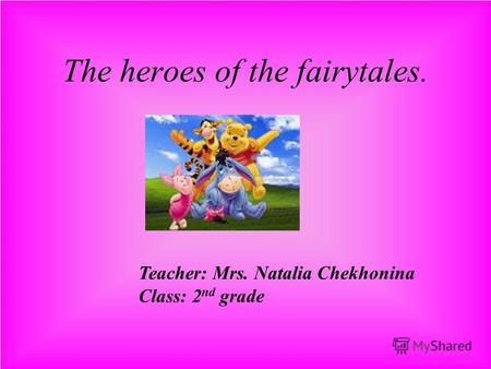 The heroes of the fairytales. Teacher: Mrs. Natalia Chekhonina Class: 2 nd grade.