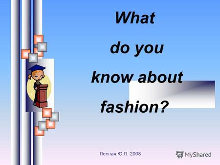 What do you know about fashion? Лесная Ю.П. 2008.