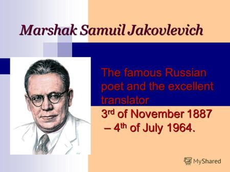 Marshak Samuil Jakovlevich The famous Russian poet and the excellent translator 3 rd of November 1887 – 4 th of July 1964.