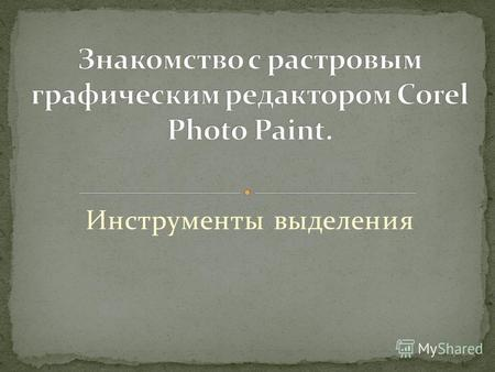 Инструменты выделения. Сorel PHOTO-PAINT представляет собой многофункциональную программу для работы с изображениями и анимациями. Позволяет: - создавать.