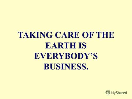 TAKING CARE OF THE EARTH IS EVERYBODYS BUSINESS..