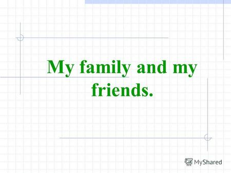 My family and my friends.. My family and my friends.