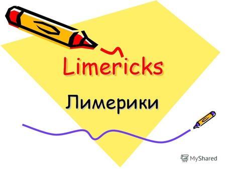 Limericks Limerick is a popular poem English poem. It appeared in the XVII century. Edward Lear a famous Limerick poet wrote A Book of Nonsense in 1846.