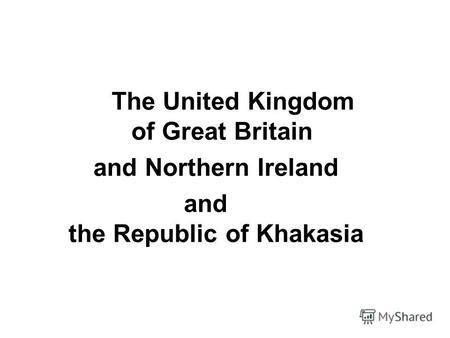 The United Kingdom of Great Britain and Northern Ireland and the Republic of Khakasia.