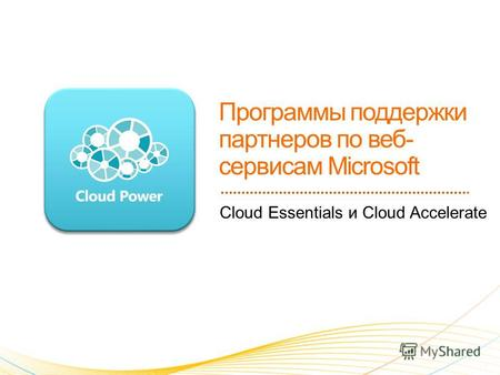 Cloud Essentials и Cloud Accelerate. 1. Программы поддержки партнеров по веб-службам Microsoft: a)Cloud Essentials b)Cloud Accelerate 2. Портал www.microsoftcloudpartner.comwww.microsoftcloudpartner.com.