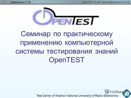 OpenTEST © 2004 opentest@opentest.com.ua Test Center of Kharkov National University of Radio Electronics Напрасник С.В. 1 Семинар по практическому применению.