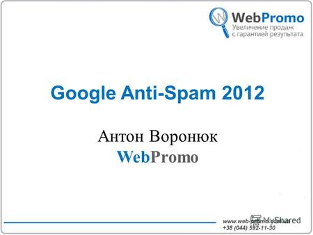 Google Anti-Spam 2012 Антон Воронюк WebPromo. О WebPromo.