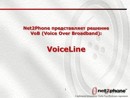 Confidential Information: Under Non-Disclosure Agreement 1 Net2Phone представляет решение VoB (Voice Over Broadband): VoiceLine.