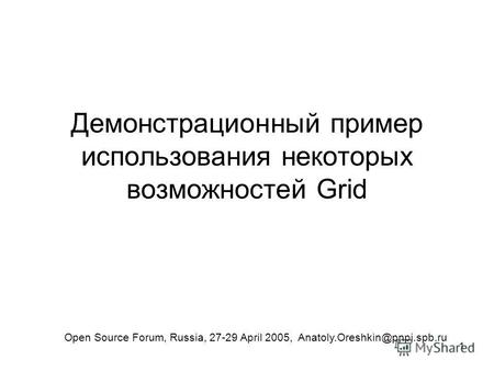 1 Демонстрационный пример использования некоторых возможностей Grid Open Source Forum, Russia, 27-29 April 2005, Anatoly.Oreshkin@pnpi.spb.ru.