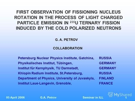 05 April 2006G.A. Petrov Seminar in ILL 1 FIRST OBSERVATION OF FISSIONING NUCLEUS ROTATION IN THE PROCESS OF LIGHT CHARGED PARTICLE EMISSION IN 235 U TERNARY.