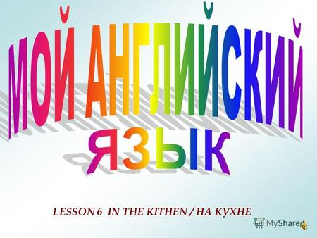 LESSON 6 IN THE KITHEN / НА КУХНЕ One, two, three, four, Mary at the cottage door, Five, six, seven, eight Eating cherries off a plate. Выучите считалочку.