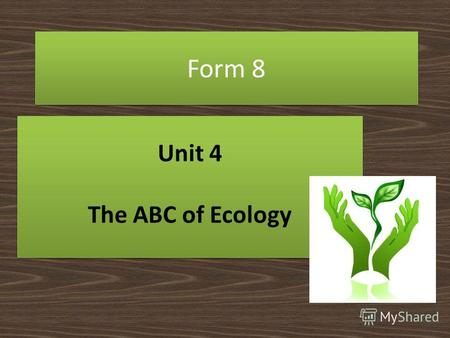 Form 8 Unit 4 The ABC of Ecology Unit 4 The ABC of Ecology.