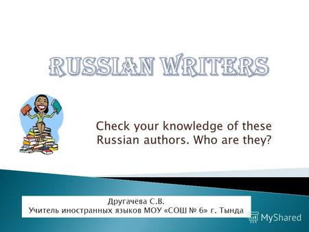 Check your knowledge of these Russian authors. Who are they? Другачёва С.В. Учитель иностранных языков МОУ «СОШ 6» г. Тында.