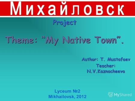 Project Theme: My Native Town. Author: T. Mustafaev Teacher: N.V.Kaznacheeva Lyceum 2 Mikhailovsk, 2012.