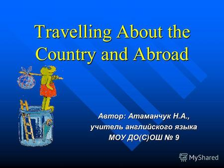 Travelling About the Country and Abroad Автор: Атаманчук Н.А., учитель английского языка МОУ ДО(С)ОШ 9.