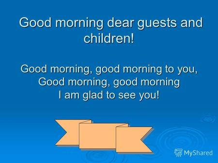 Good morning dear guests and children! Good morning, good morning to you, Good morning, good morning I am glad to see you! Good morning dear guests and.
