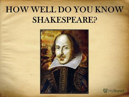 HOW WELL DO YOU KNOW SHAKESPEARE?. These are some facts from Shakespeares life. Are they True or False: 1. W. Shakespeare was born in the 17th century.
