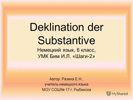 Deklination der Substantive Немецкий язык, 6 класс, УМК Бим И.Л. «Шаги-2» Автор: Разина Е.Н., учитель немецкого языка МОУ СОШ 17 г. Рыбинска.
