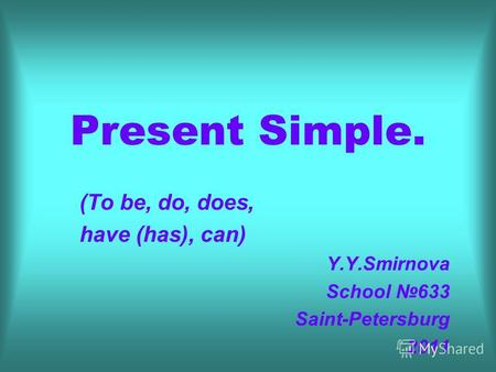 Present Simple. (To be, do, does, have (has), can) Y.Y.Smirnova School 633 Saint-Petersburg 2011.