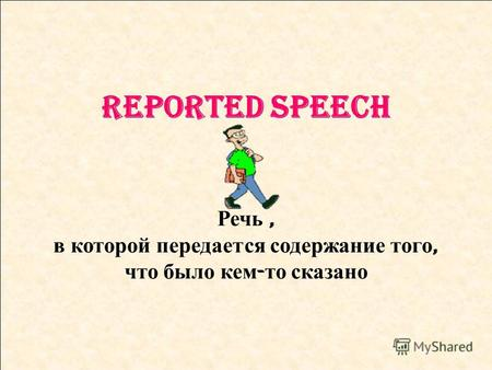 Reported Speech Речь, в которой передается содержание того, что было кем - то сказано.