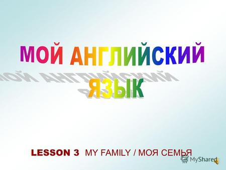 LESSON 3 MY FAMILY / МОЯ СЕМЬЯ I have a mother/mum/mummy(у меня есть мама)