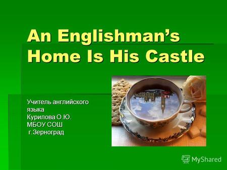 An Englishmans Home Is His Castle Учитель английского языка Курилова О.Ю. МБОУ СОШ г.Зерноград г.Зерноград.