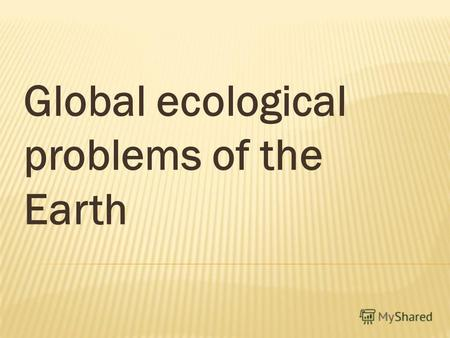 Global ecological problems of the Earth. Water pollution Air pollution Land pollution Destroying of ozone layer Global warming.