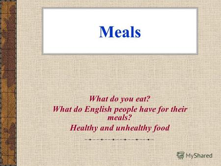 Meals What do you eat? What do English people have for their meals? Healthy and unhealthy food.