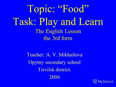 Topic: Food Task: Play and Learn The English Lesson the 3rd form Teacher: A. V. Mikhailova Opytny secondary school Tsivilsk district. 2006.