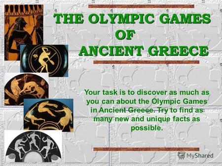 THE OLYMPIC GAMES OF ANCIENT GREECE THE OLYMPIC GAMES OF ANCIENT GREECE Your task is to discover as much as you can about the Olympic Games in Ancient.