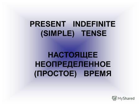 PRESENT INDEFINITE (SIMPLE) TENSE НАСТОЯЩЕЕ НЕОПРЕДЕЛЕННОЕ (ПРОСТОЕ) ВРЕМЯ.