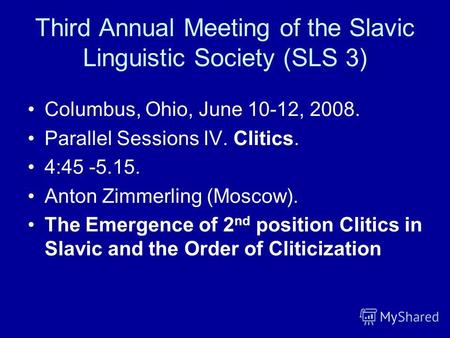 Third Annual Meeting of the Slavic Linguistic Society (SLS 3) Columbus, Ohio, June 10-12, 2008. Parallel Sessions IV. Clitics. 4:45 -5.15. Anton Zimmerling.