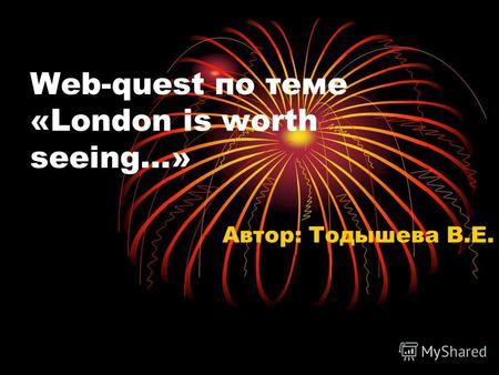 Web-quest по теме «London is worth seeing…» Автор: Тодышева В.Е.