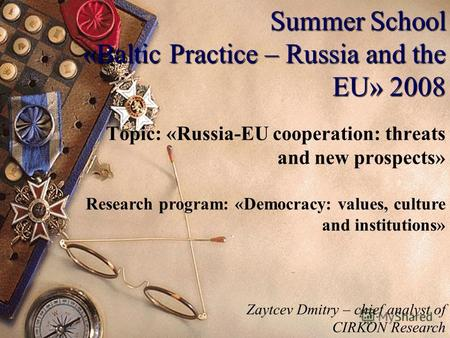Summer School «Baltic Practice – Russia and the EU» 2008 Topic: «Russia-EU cooperation: threats and new prospects» Research program: «Democracy: values,