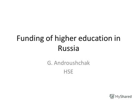 Funding of higher education in Russia G. Androushchak HSE.