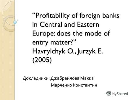 Profitability of foreign banks in Central and Eastern Europe: does the mode of entry matter? Havrylchyk O., Jurzyk E. (2005) Profitability of foreign banks.