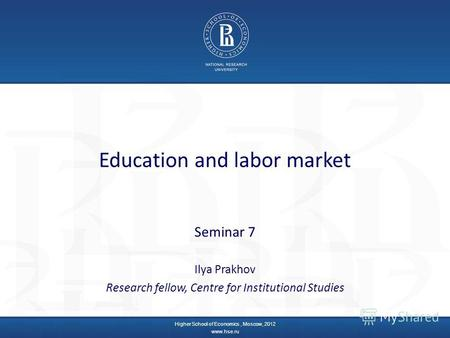 Education and labor market Seminar 7 Ilya Prakhov Research fellow, Centre for Institutional Studies Higher School of Economics, Moscow, 2012 www.hse.ru.