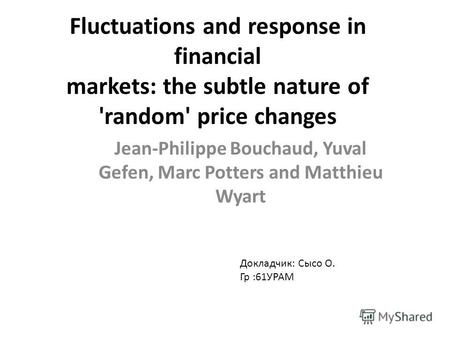 Fluctuations and response in financial markets: the subtle nature of 'random' price changes Jean-Philippe Bouchaud, Yuval Gefen, Marc Potters and Matthieu.