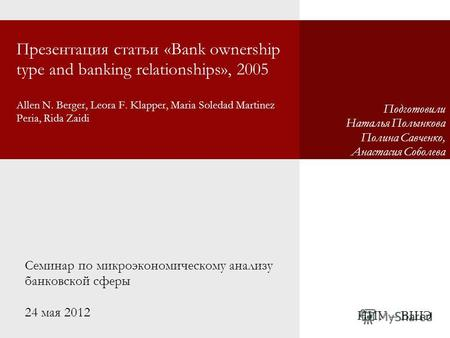 Презентация статьи «Bank ownership type and banking relationships», 2005 Allen N. Berger, Leora F. Klapper, Maria Soledad Martinez Peria, Rida Zaidi Семинар.